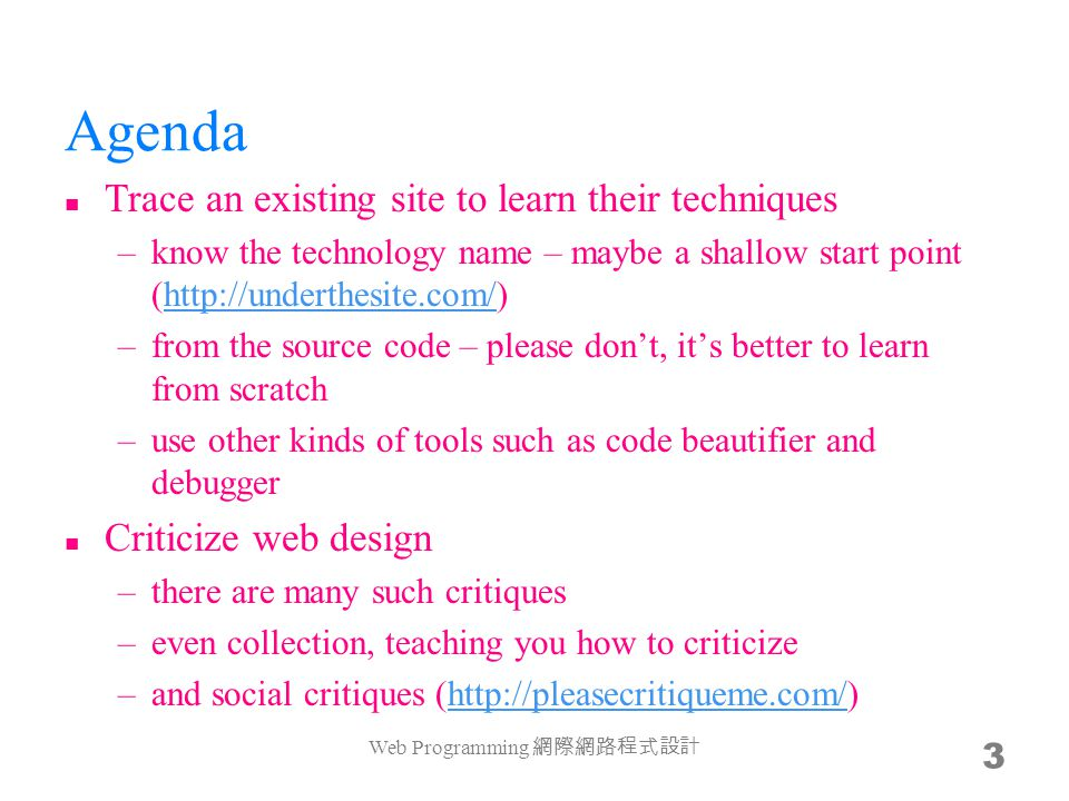 Agenda Trace an existing site to learn their techniques –know the technology name – maybe a shallow start point (http://underthesite.com/)http://underthesite.com/ –from the source code – please don't, it's better to learn from scratch –use other kinds of tools such as code beautifier and debugger Criticize web design –there are many such critiques –even collection, teaching you how to criticize –and social critiques (http://pleasecritiqueme.com/)http://pleasecritiqueme.com/ Web Programming 網際網路程式設計 3