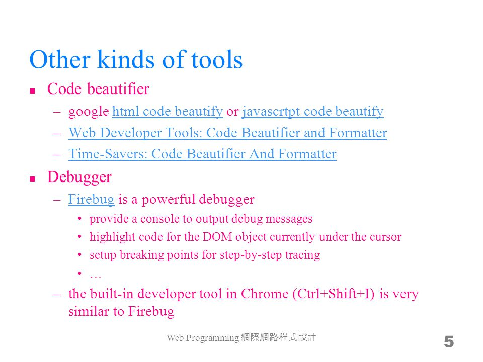 Other kinds of tools Code beautifier –google html code beautify or javascrtpt code beautifyhtml code beautifyjavascrtpt code beautify –Web Developer Tools: Code Beautifier and FormatterWeb Developer Tools: Code Beautifier and Formatter –Time-Savers: Code Beautifier And FormatterTime-Savers: Code Beautifier And Formatter Debugger –Firebug is a powerful debuggerFirebug provide a console to output debug messages highlight code for the DOM object currently under the cursor setup breaking points for step-by-step tracing … –the built-in developer tool in Chrome (Ctrl+Shift+I) is very similar to Firebug Web Programming 網際網路程式設計 5
