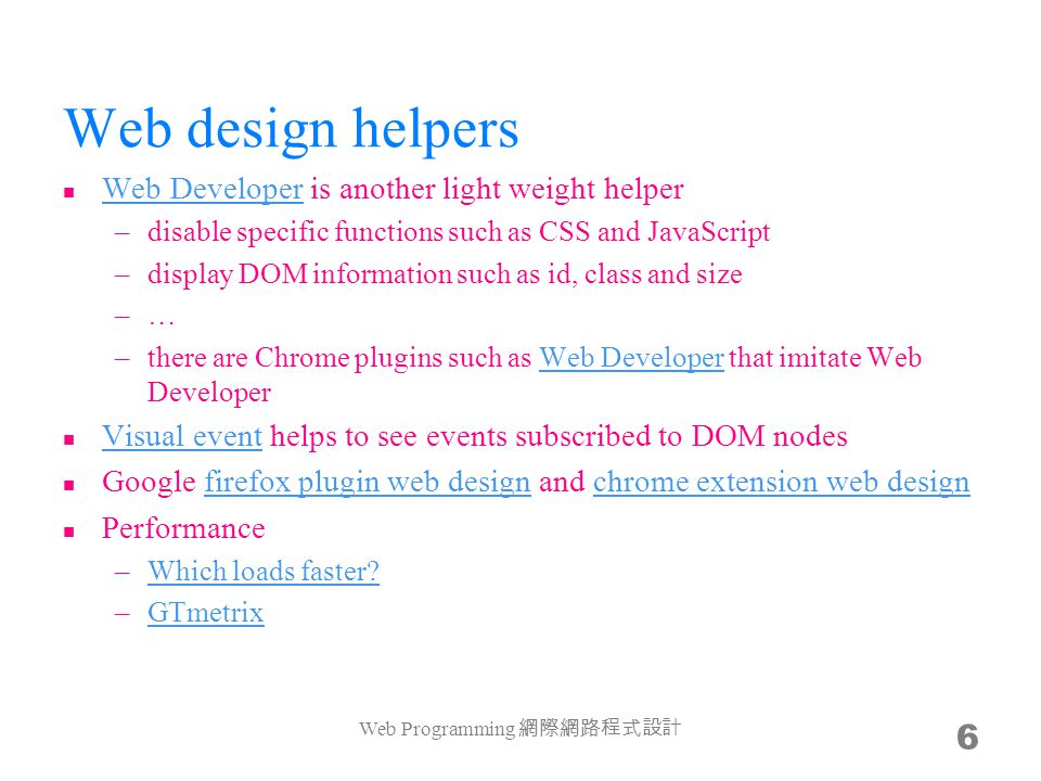 Web design helpers Web Developer is another light weight helper Web Developer –disable specific functions such as CSS and JavaScript –display DOM information such as id, class and size –…–… –there are Chrome plugins such as Web Developer that imitate Web DeveloperWeb Developer Visual event helps to see events subscribed to DOM nodes Visual event Google firefox plugin web design and chrome extension web designfirefox plugin web designchrome extension web design Performance –Which loads faster Which loads faster.