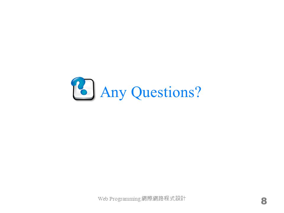 Any Questions Web Programming 網際網路程式設計 8