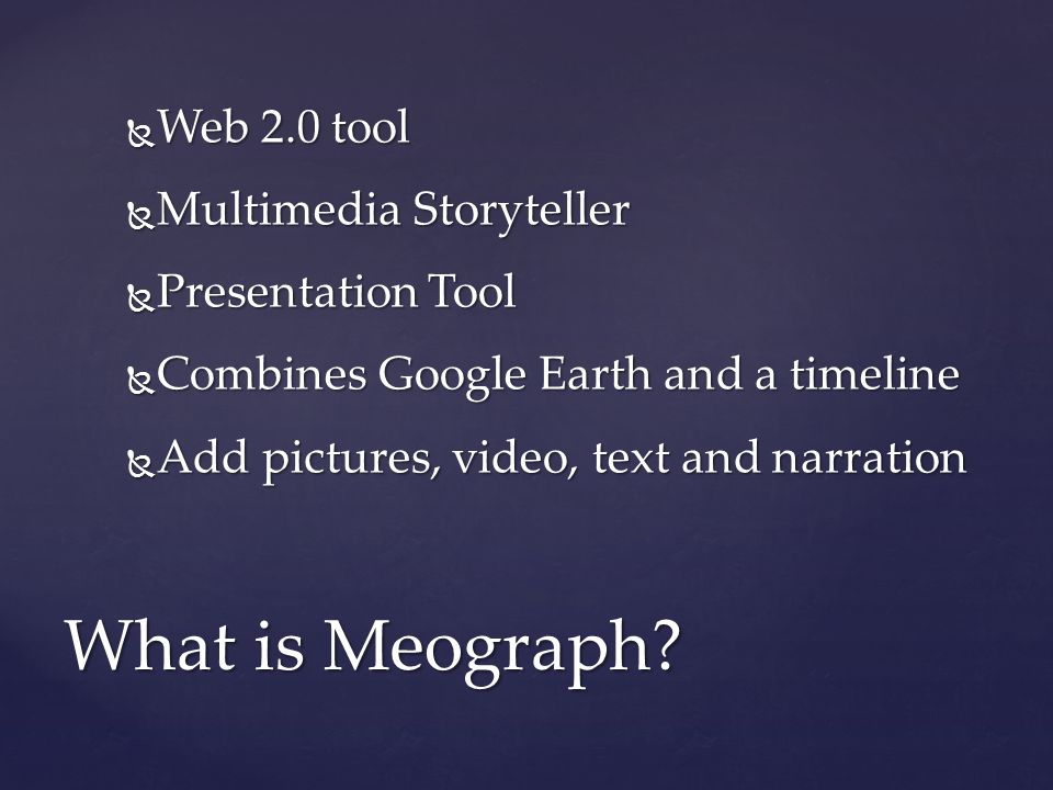  Web 2.0 tool  Multimedia Storyteller  Presentation Tool  Combines Google Earth and a timeline  Add pictures, video, text and narration What is Meograph