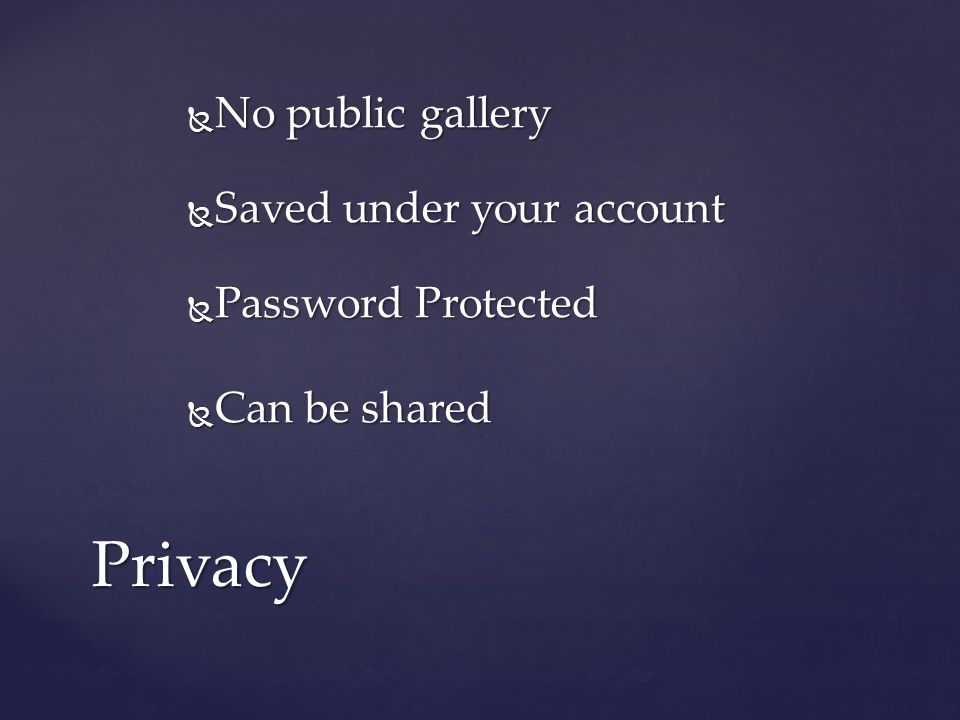  No public gallery  Saved under your account  Password Protected  Can be shared Privacy