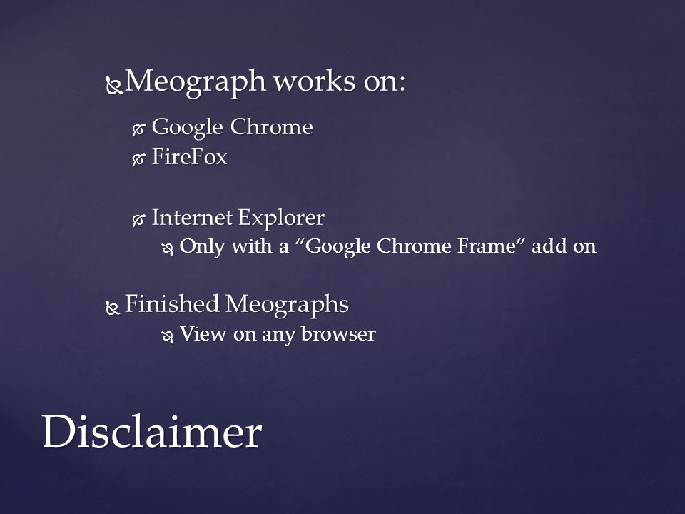  Meograph works on:  Google Chrome  FireFox  Internet Explorer  Only with a Google Chrome Frame add on  Finished Meographs  View on any browser Disclaimer