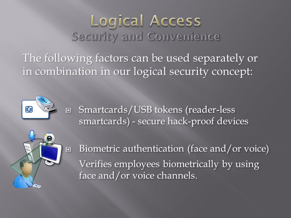  Smartcards/USB tokens (reader-less smartcards) - secure hack-proof devices The following factors can be used separately or in combination in our logical security concept:  Biometric authentication (face and/or voice) Verifies employees biometrically by using face and/or voice channels.