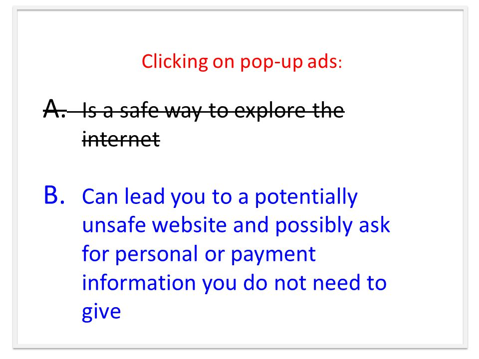 Clicking on pop-up ads : A. Is a safe way to explore the internet B.