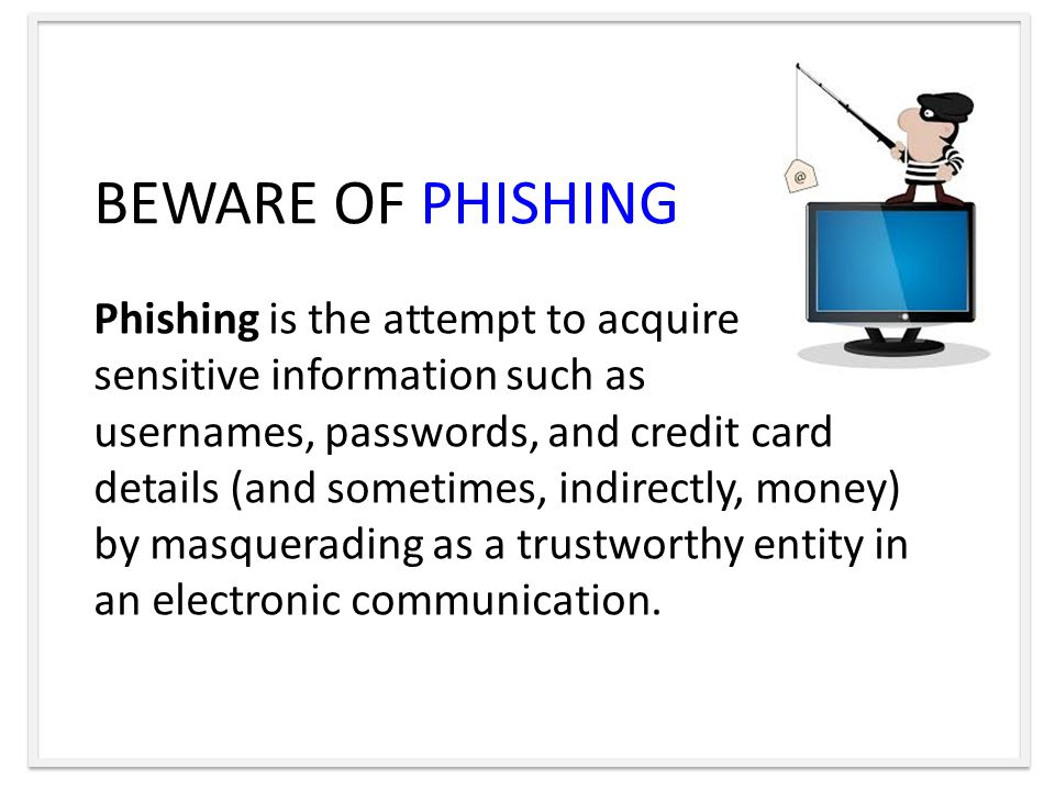 BEWARE OF PHISHING Phishing is the attempt to acquire sensitive information such as usernames, passwords, and credit card details (and sometimes, indirectly, money) by masquerading as a trustworthy entity in an electronic communication.