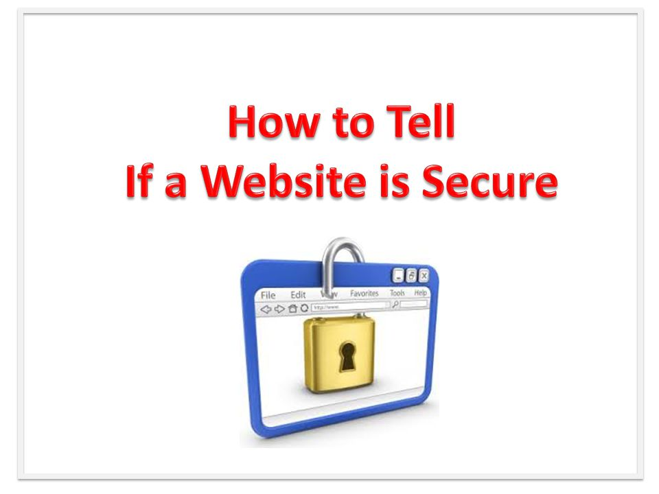  Look at the web address in your browser, make sure the web address starts with https://  Look for a closed padlock in your web browser.