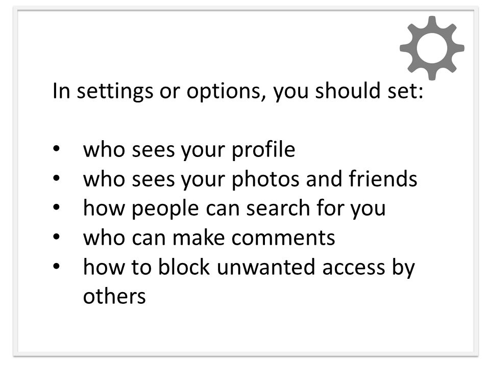 In settings or options, you should set: who sees your profile who sees your photos and friends how people can search for you who can make comments how to block unwanted access by others