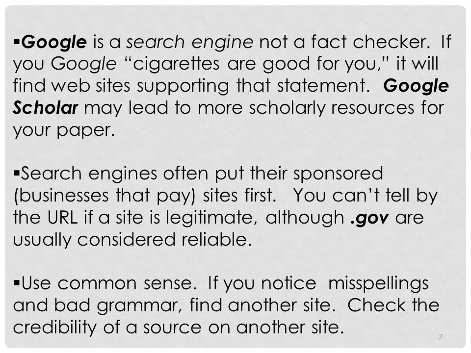 "7  Google is a search engine not a fact checker. If you Google ""cigarettes are good for you,"" it will find web sites supporting that statement. Googl"