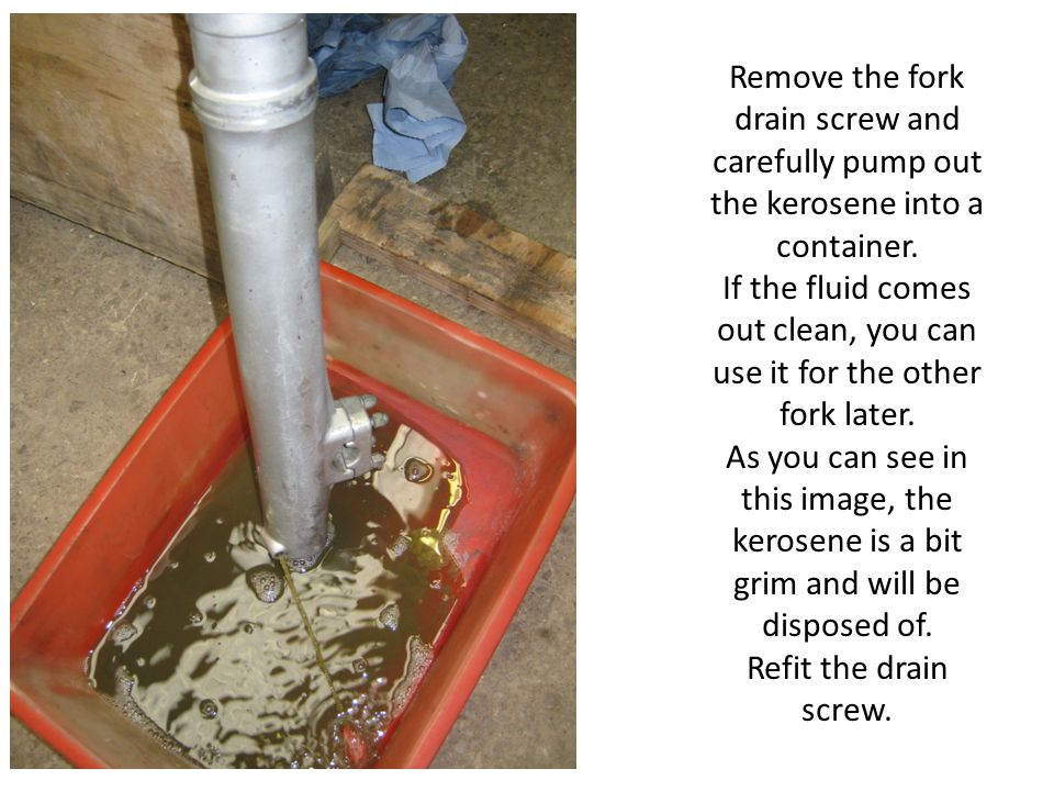 Remove the fork drain screw and carefully pump out the kerosene into a container. If the fluid comes out clean, you can use it for the other fork late