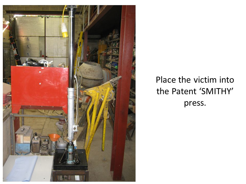 Place the victim into the Patent 'SMITHY' press.