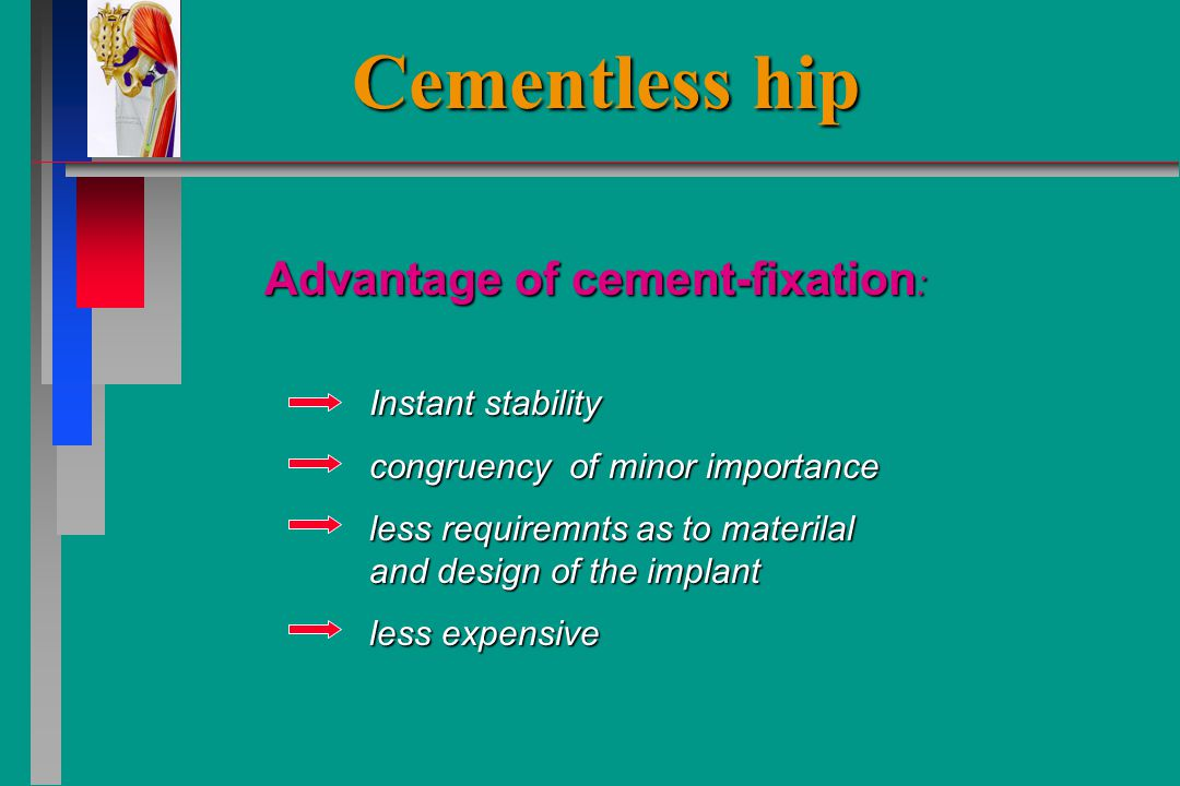 Cementless hip Advantage of cement-fixation : Instant stability congruency of minor importance less requiremnts as to materilal and design of the implant less expensive