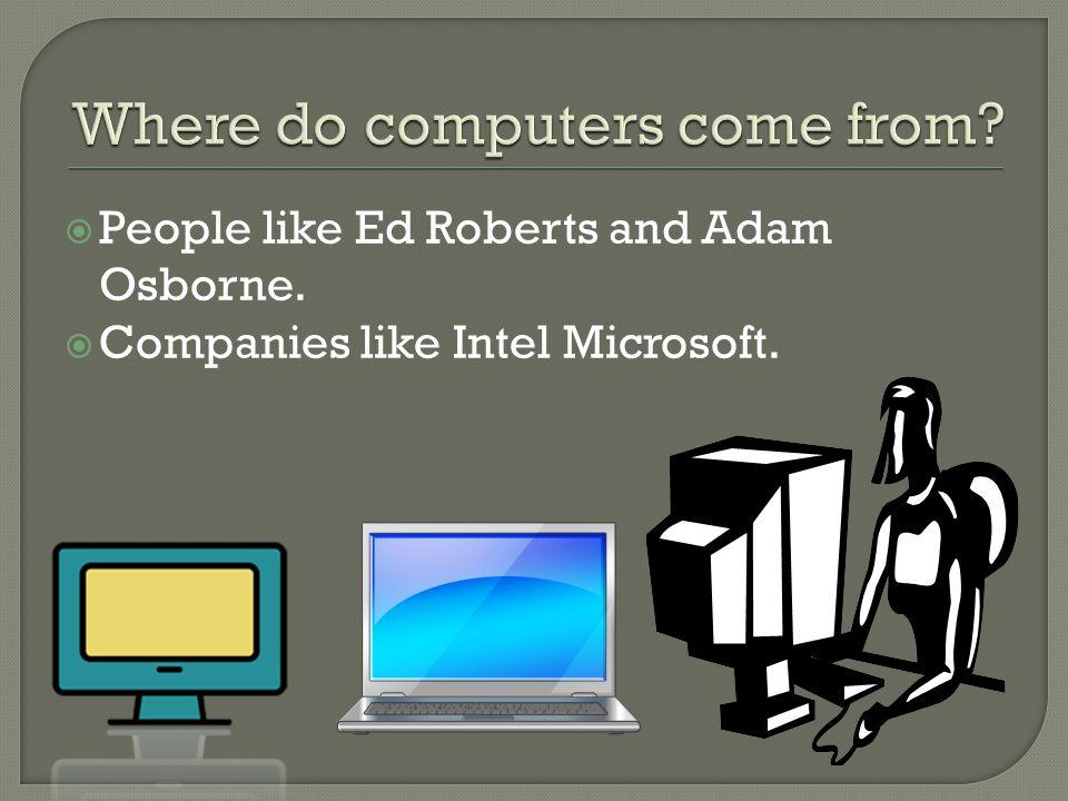  People like Ed Roberts and Adam Osborne.  Companies like Intel Microsoft.
