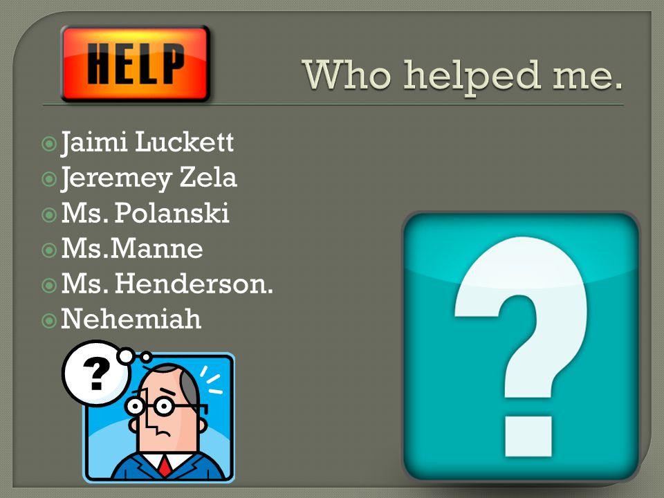  Jaimi Luckett  Jeremey Zela  Ms. Polanski  Ms.Manne  Ms. Henderson.  Nehemiah