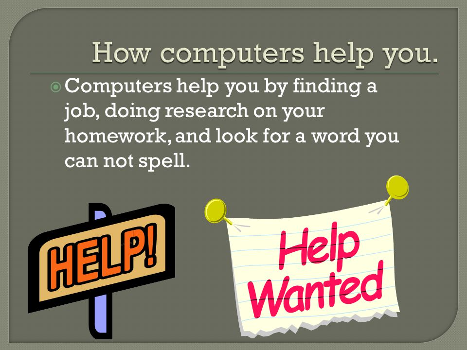  Computers help you by finding a job, doing research on your homework, and look for a word you can not spell.