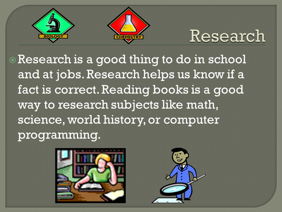  Research is a good thing to do in school and at jobs.