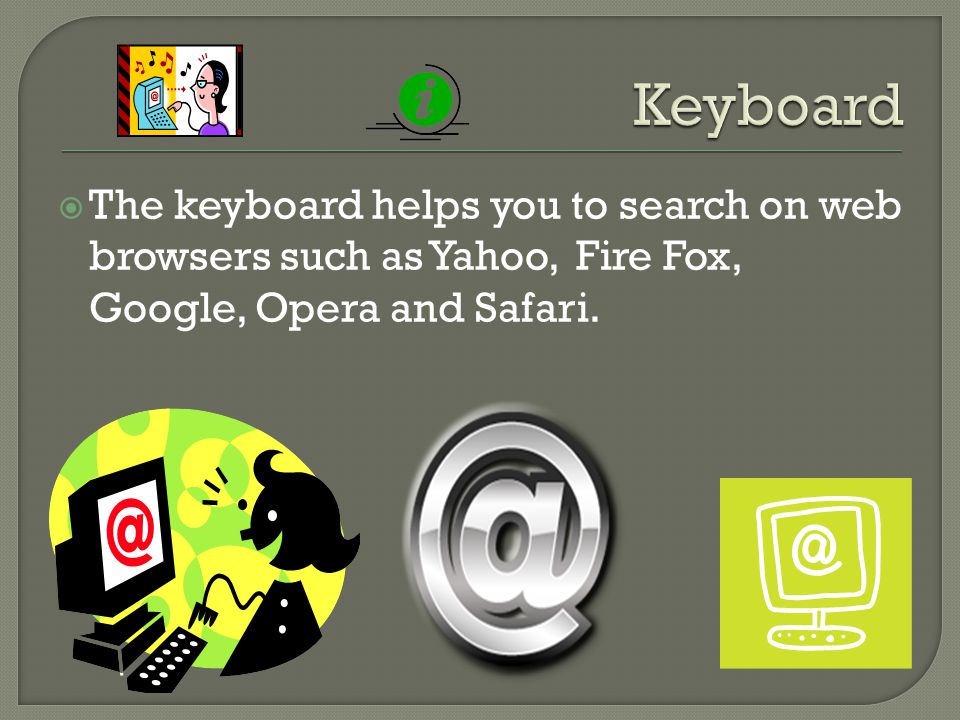  The keyboard helps you to search on web browsers such as Yahoo, Fire Fox, Google, Opera and Safari.