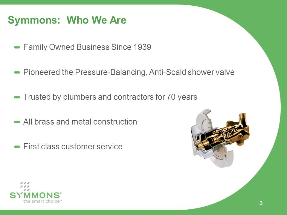 3 Symmons: Who We Are Family Owned Business Since 1939 Pioneered the Pressure-Balancing, Anti-Scald shower valve Trusted by plumbers and contractors for 70 years All brass and metal construction First class customer service
