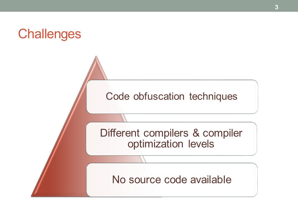 Challenges 3 No source code available Different compilers & compiler optimization levels Code obfuscation techniques