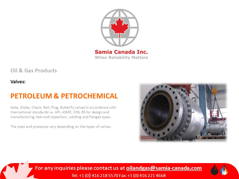 Oil & Gas Products Valves: PETROLEUM & PETROCHEMICAL Gate, Globe, Check, Ball, Plug, Butterfly valves in accordance with International standards i.e.