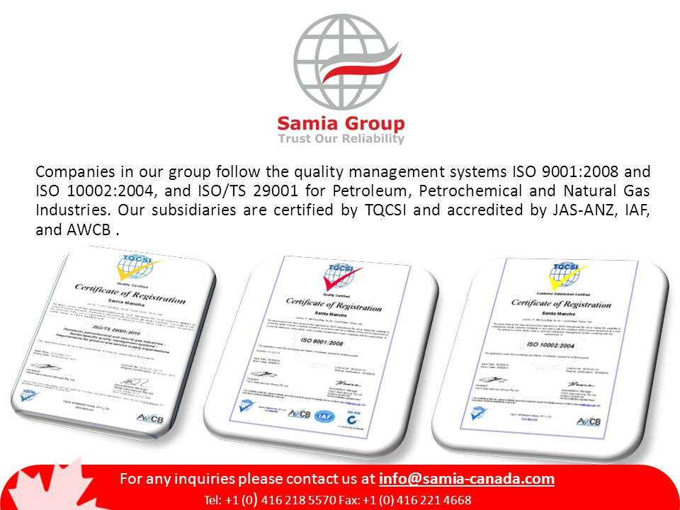 Companies in our group follow the quality management systems ISO 9001:2008 and ISO 10002:2004, and ISO/TS 29001 for Petroleum, Petrochemical and Natur
