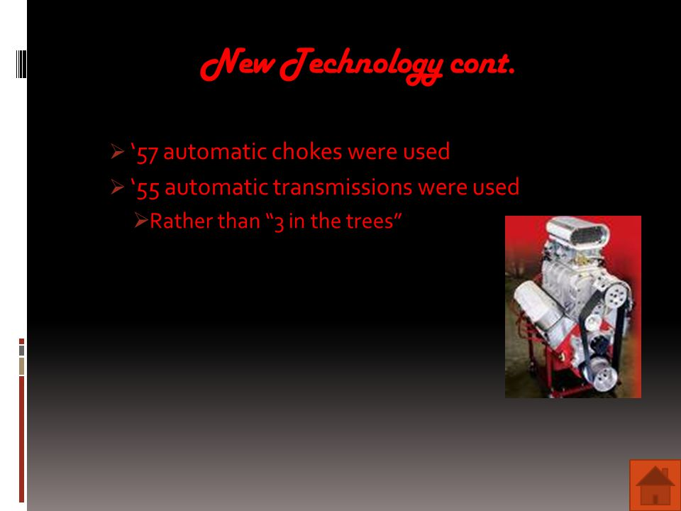 "New Technology cont.  '57 automatic chokes were used  '55 automatic transmissions were used  Rather than ""3 in the trees"""