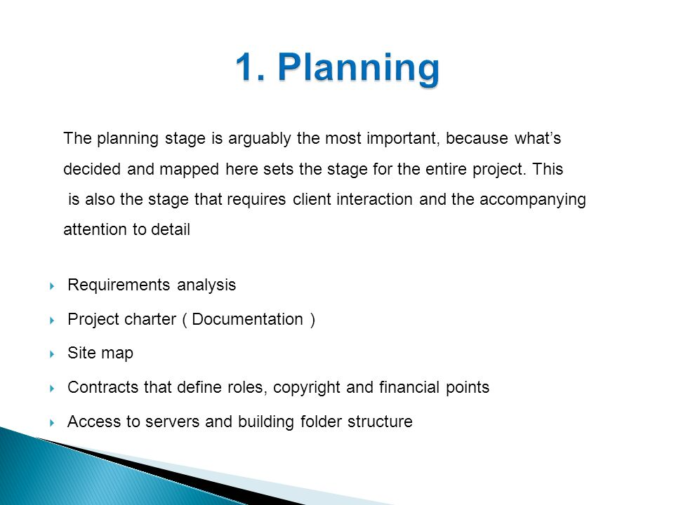  Requirements analysis  Project charter ( Documentation )  Site map  Contracts that define roles, copyright and financial points  Access to servers and building folder structure The planning stage is arguably the most important, because what's decided and mapped here sets the stage for the entire project.
