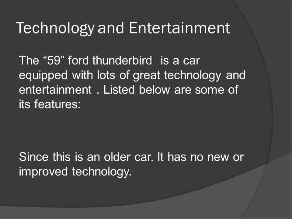 Technology and Entertainment The 59 ford thunderbird is a car equipped with lots of great technology and entertainment.