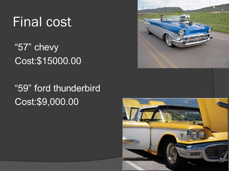 Final cost 57 chevy Cost:$15000.00 59 ford thunderbird Cost:$9,000.00