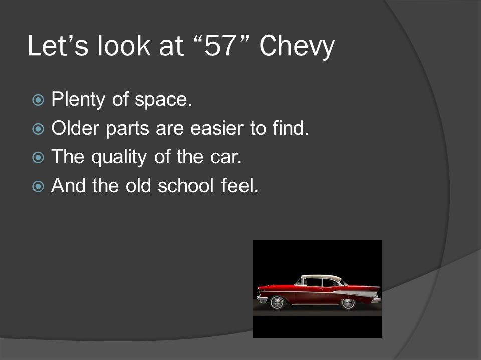 Let's look at 57 Chevy  Plenty of space.  Older parts are easier to find.