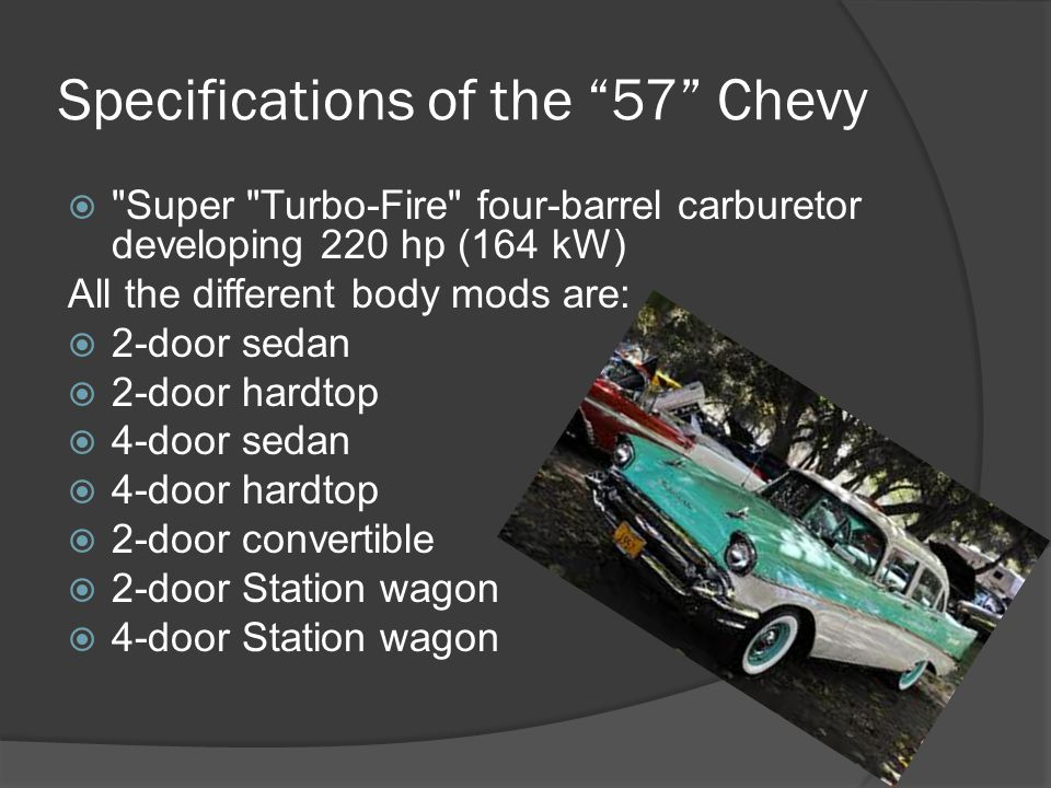 Specifications of the 57 Chevy  Super Turbo-Fire four-barrel carburetor developing 220 hp (164 kW) All the different body mods are:  2-door sedan  2-door hardtop  4-door sedan  4-door hardtop  2-door convertible  2-door Station wagon  4-door Station wagon