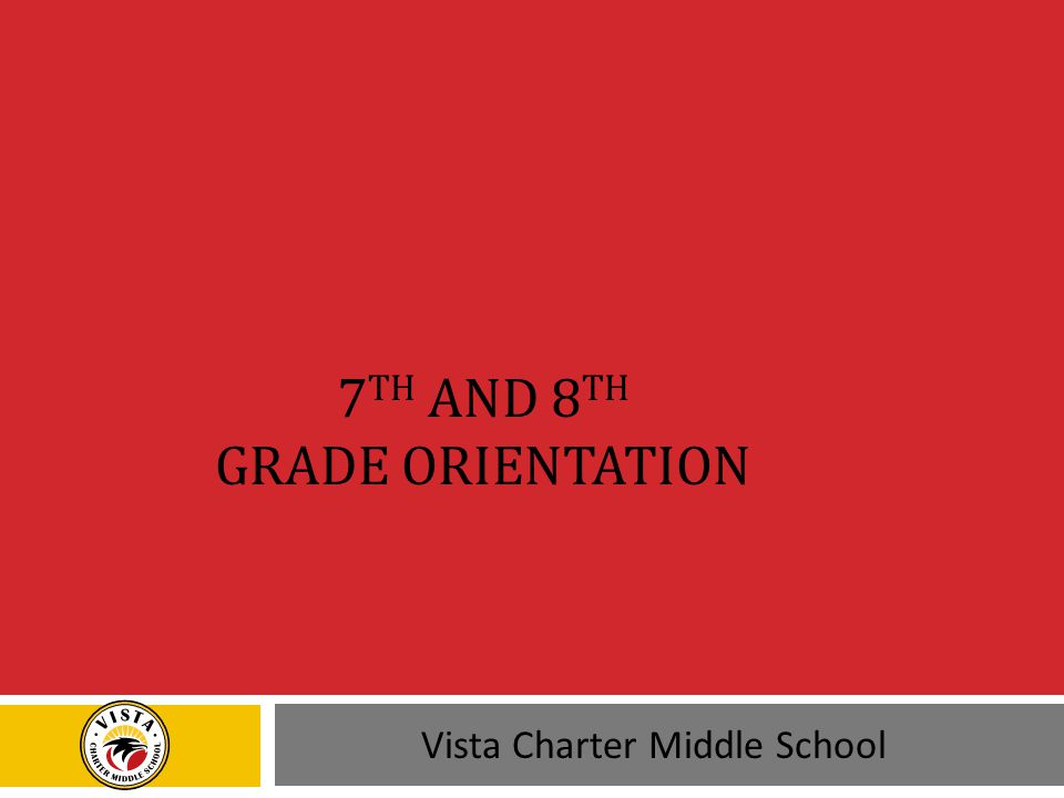 7 TH AND 8 TH GRADE ORIENTATION Vista Charter Middle School