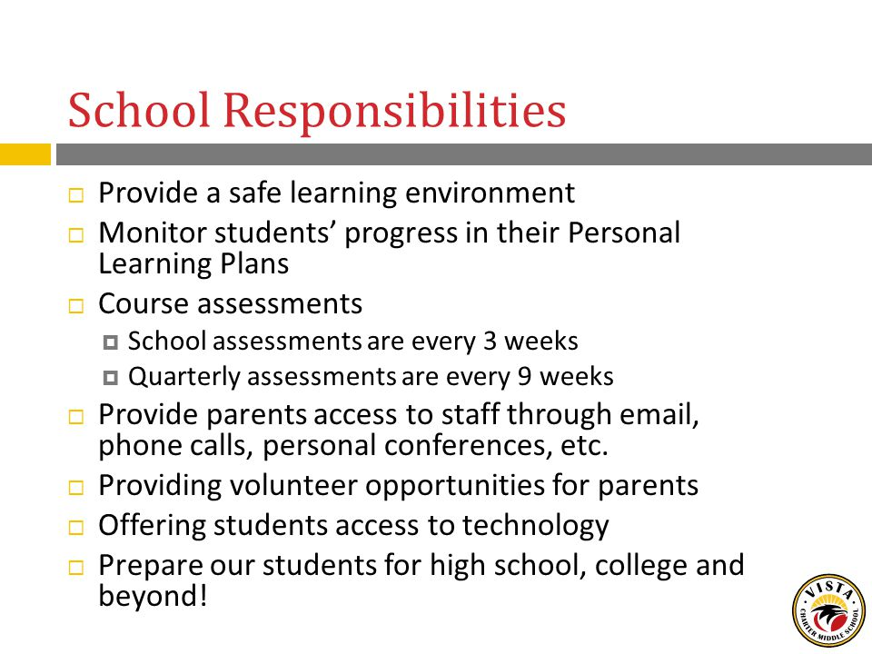School Responsibilities  Provide a safe learning environment  Monitor students' progress in their Personal Learning Plans  Course assessments  School assessments are every 3 weeks  Quarterly assessments are every 9 weeks  Provide parents access to staff through email, phone calls, personal conferences, etc.
