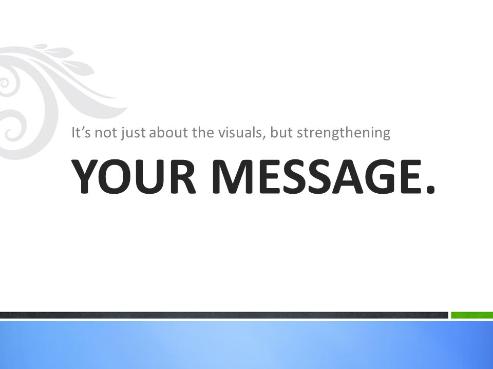 It's not just about the visuals, but strengthening YOUR MESSAGE.