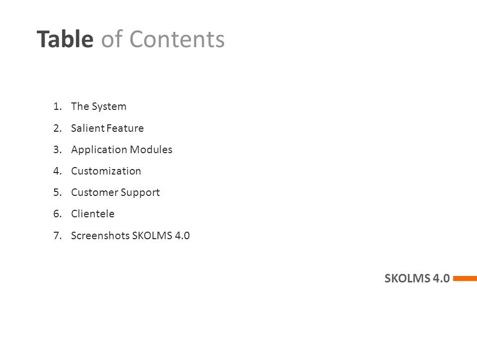 Table of Contents SKOLMS 4.0 1.The System 2.Salient Feature 3.Application Modules 4.Customization 5.Customer Support 6.Clientele 7.Screenshots SKOLMS 4.0