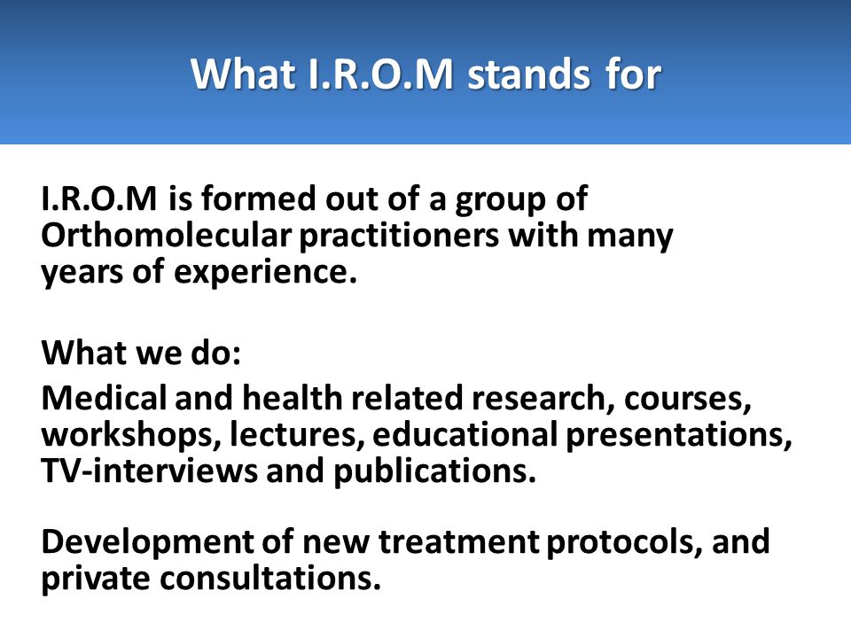 I.R.O.M is formed out of a group of Orthomolecular practitioners with many years of experience. What we do: Medical and health related research, cours