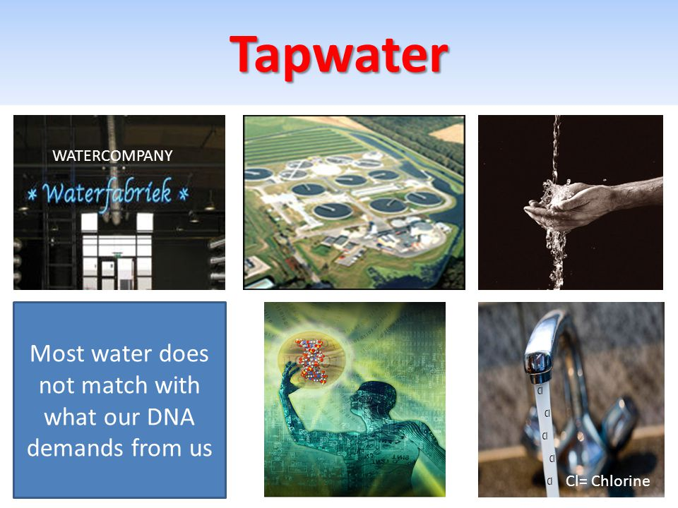 Tapwater Most water does not match with what our DNA demands from us WATERCOMPANY Cl= Chlorine