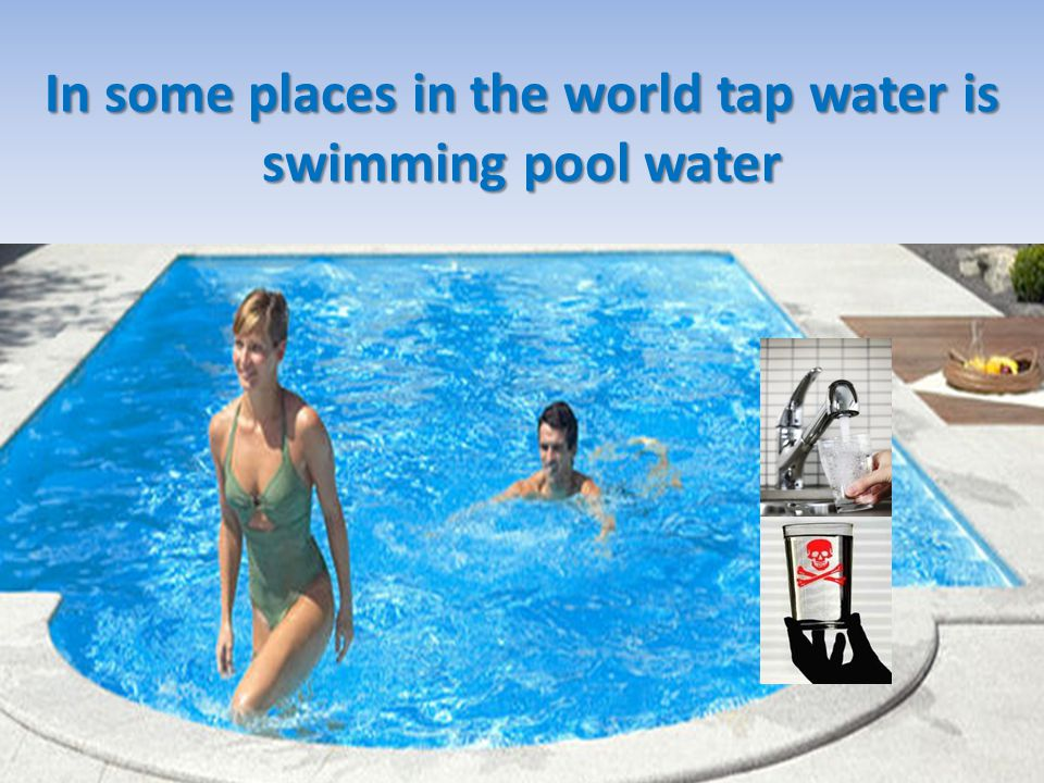 In some places in the world tap water is swimming pool water