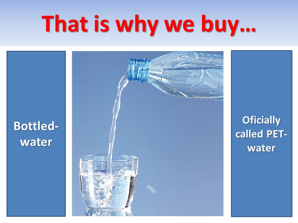 That is why we buy… Bottled- water Oficially called PET- water