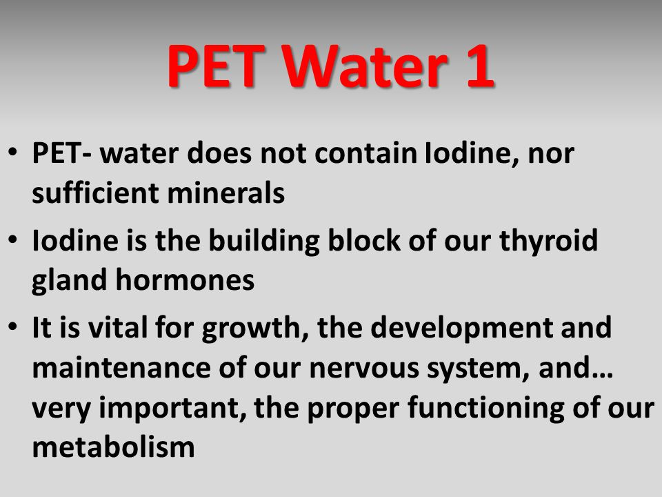 PET Water 1 PET- water does not contain Iodine, nor sufficient minerals Iodine is the building block of our thyroid gland hormones It is vital for gro