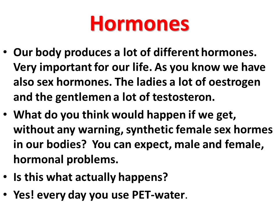 Hormones Our body produces a lot of different hormones. Very important for our life. As you know we have also sex hormones. The ladies a lot of oestro