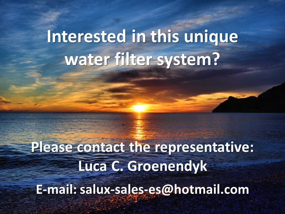 Interested in this unique water filter system? Please contact the representative: Luca C. Groenendyk E-mail: salux-sales-es@hotmail.com