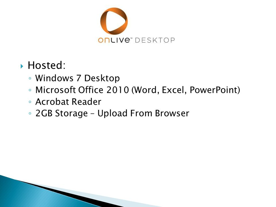  Hosted: ◦ Windows 7 Desktop ◦ Microsoft Office 2010 (Word, Excel, PowerPoint) ◦ Acrobat Reader ◦ 2GB Storage – Upload From Browser