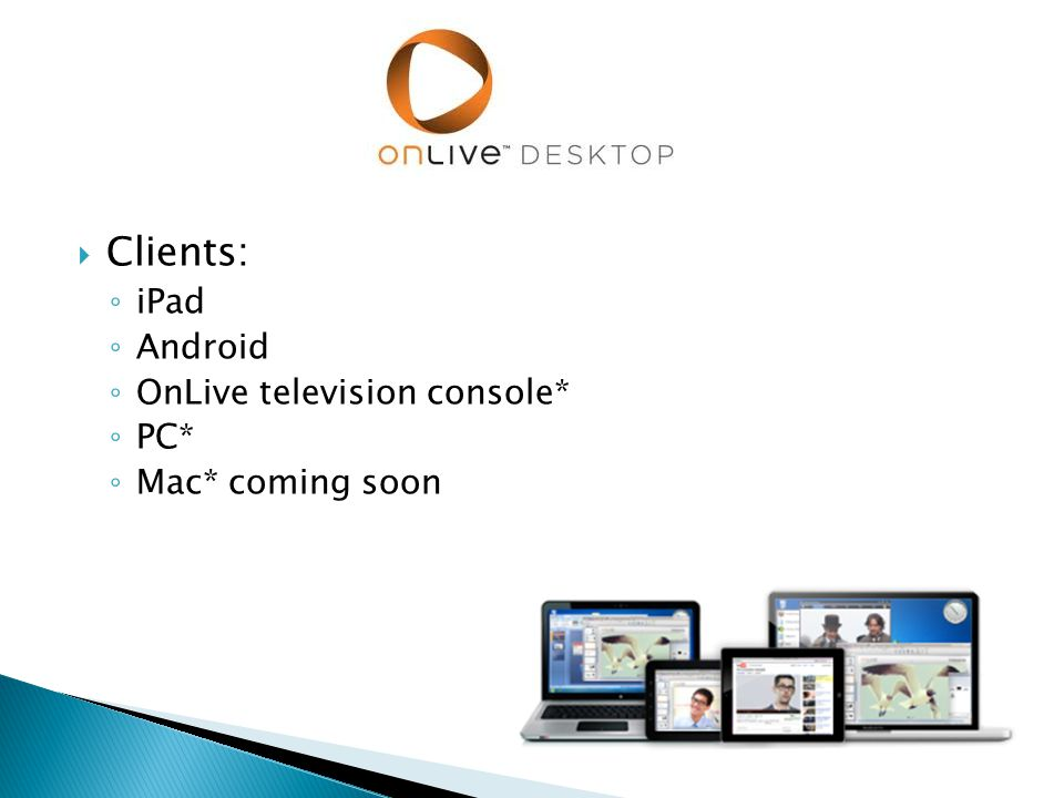  Clients: ◦ iPad ◦ Android ◦ OnLive television console* ◦ PC* ◦ Mac* coming soon