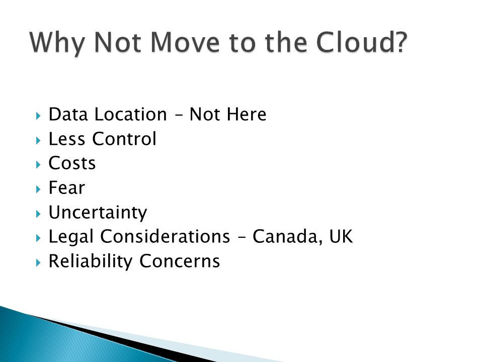  Data Location – Not Here  Less Control  Costs  Fear  Uncertainty  Legal Considerations – Canada, UK  Reliability Concerns