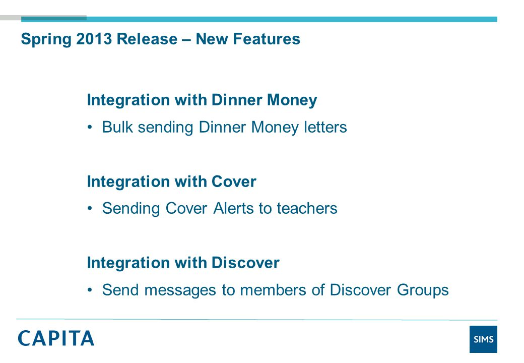 Spring 2013 Release – New Features Integration with Dinner Money Bulk sending Dinner Money letters Integration with Cover Sending Cover Alerts to teachers Integration with Discover Send messages to members of Discover Groups