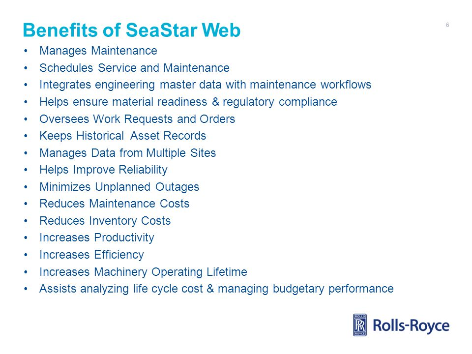 Benefits of SeaStar Web Manages Maintenance Schedules Service and Maintenance Integrates engineering master data with maintenance workflows Helps ensure material readiness & regulatory compliance Oversees Work Requests and Orders Keeps Historical Asset Records Manages Data from Multiple Sites Helps Improve Reliability Minimizes Unplanned Outages Reduces Maintenance Costs Reduces Inventory Costs Increases Productivity Increases Efficiency Increases Machinery Operating Lifetime Assists analyzing life cycle cost & managing budgetary performance 6