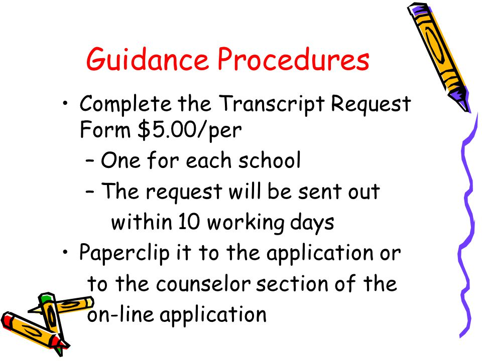 Guidance Procedures Complete the Transcript Request Form $5.00/per –One for each school –The request will be sent out within 10 working days Paperclip it to the application or to the counselor section of the on-line application