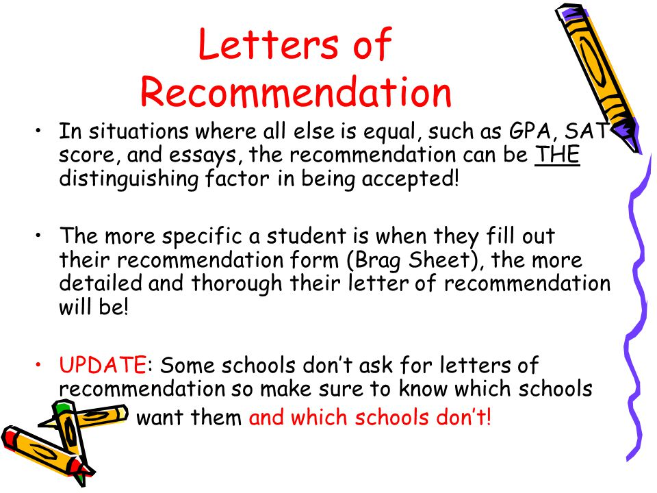 Letters of Recommendation In situations where all else is equal, such as GPA, SAT score, and essays, the recommendation can be THE distinguishing factor in being accepted.