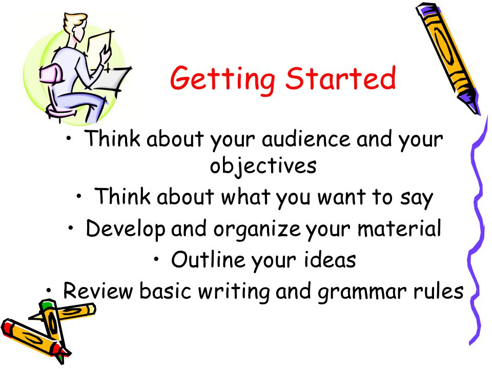 Getting Started Think about your audience and your objectives Think about what you want to say Develop and organize your material Outline your ideas Review basic writing and grammar rules